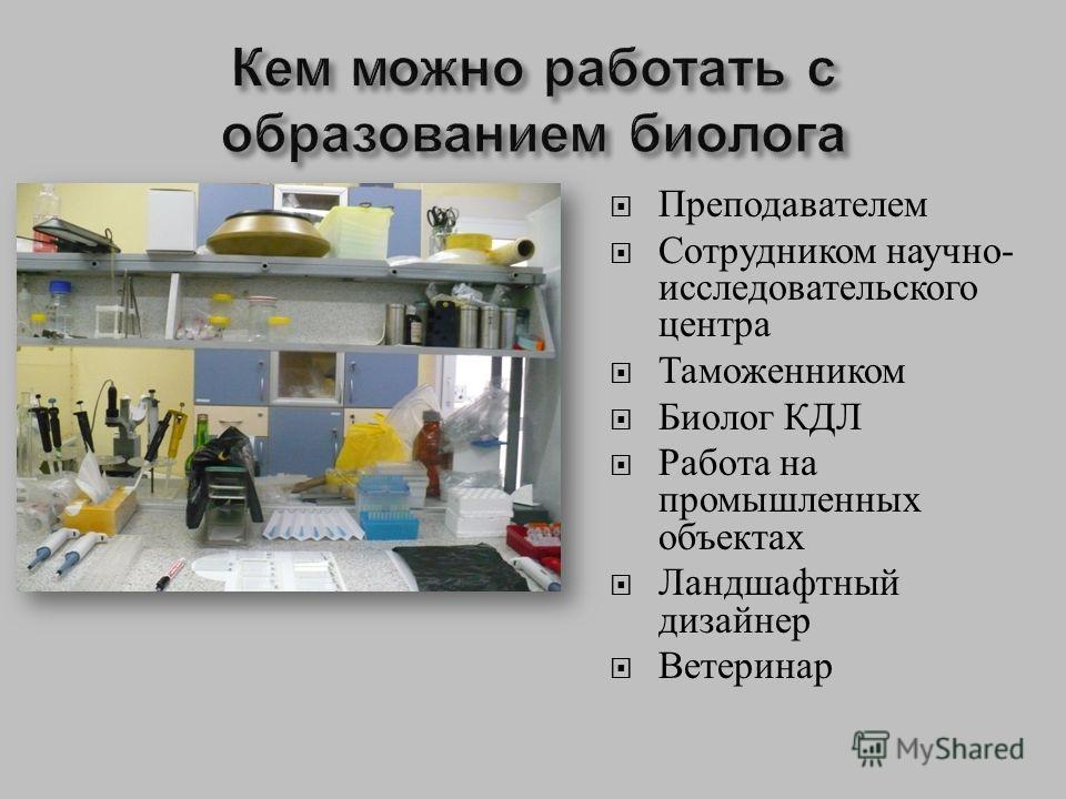 Преподавателем Сотрудником научно - исследовательского центра Таможенником Биолог КДЛ Работа на промышленных объектах Ландшафтный дизайнер Ветеринар
