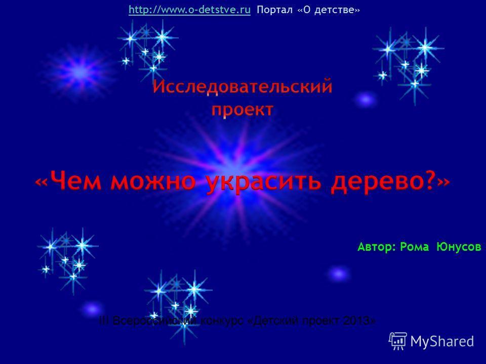 http://www.o-detstve.ruhttp://www.o-detstve.ru Портал «О детстве» Автор: Рома Юнусов III Всероссийский конкурс «Детский проект 2013»