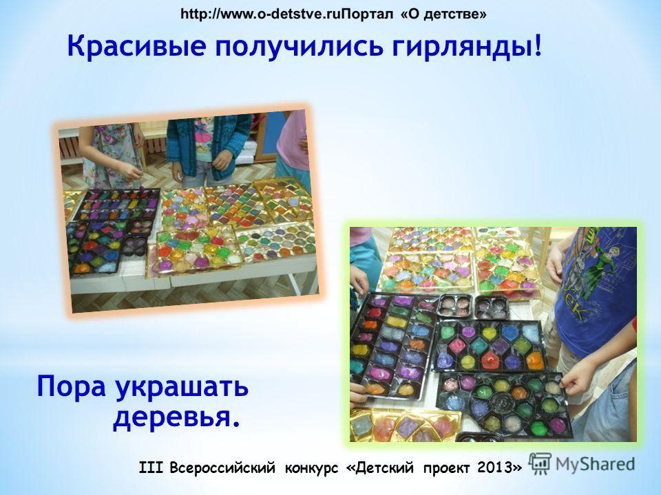 Красивые получились гирлянды! Пора украшать деревья. III Всероссийский конкурс «Детский проект 2013»
