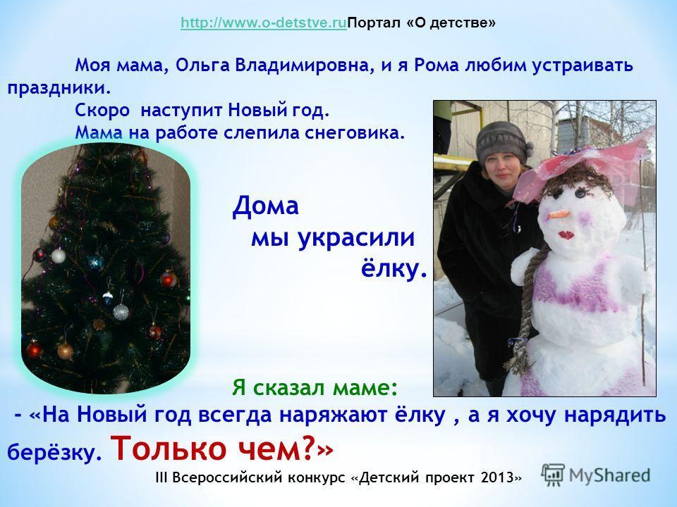 http://www.o-detstve.ruhttp://www.o-detstve.ruПортал «О детстве» Моя мама, Ольга Владимировна, и я Рома любим устраивать праздники. Скоро наступит Новый год. Мама на работе слепила снеговика. Дома мы украсили ёлку. Я сказал маме: - «На Новый год всег