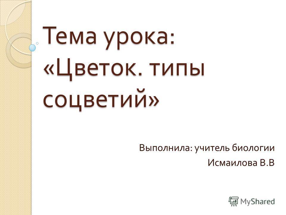 Тема урока : « Цветок. типы соцветий » Выполнила : учитель биологии Исмаилова В. В