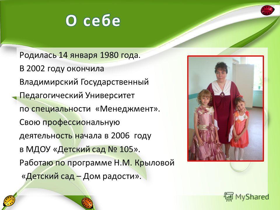 Родилась 14 января 1980 года. В 2002 году окончила Владимирский Государственный Педагогический Университет по специальности «Менеджмент». Свою профессиональную деятельность начала в 2006 году в МДОУ «Детский сад 105». Работаю по программе Н.М. Крылов