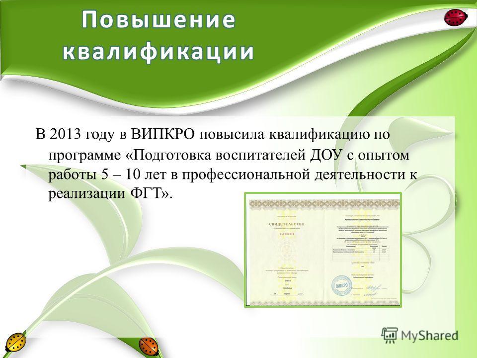 В 2013 году в ВИПКРО повысила квалификацию по программе «Подготовка воспитателей ДОУ с опытом работы 5 – 10 лет в профессиональной деятельности к реализации ФГТ».