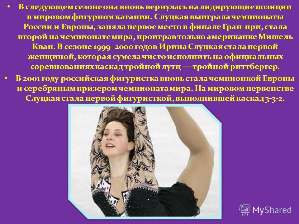 В следующем сезоне она вновь вернулась на лидирующие позиции в мировом фигурном катании. Слуцкая выиграла чемпионаты России и Европы, заняла первое место в финале Гран-при, стала второй на чемпионате мира, проиграв только американке Мишель Кван. В се