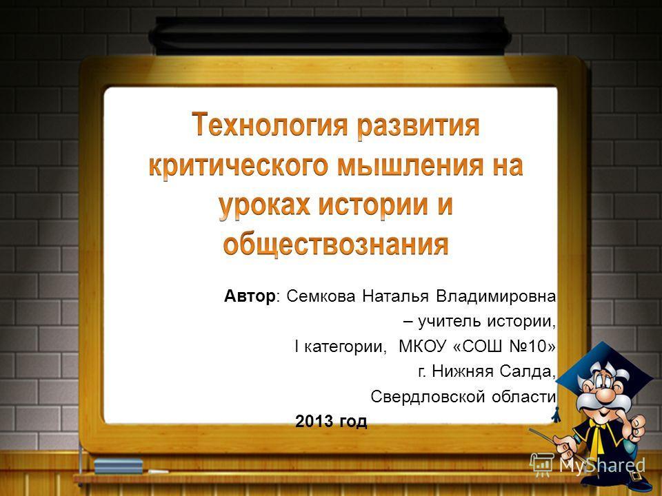 Автор: Семкова Наталья Владимировна – учитель истории, I категории, МКОУ «СОШ 10» г. Нижняя Салда, Свердловской области 2013 год