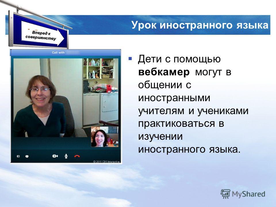 LOGO Урок иностранного языка Дети с помощью вебкамер могут в общении с иностранными учителям и учениками практиковаться в изучении иностранного языка. Вперед к совершенству