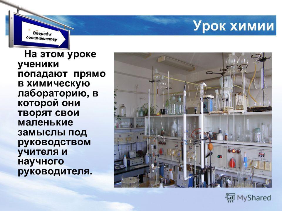 LOGO Урок химии На этом уроке ученики попадают прямо в химическую лабораторию, в которой они творят свои маленькие замыслы под руководством учителя и научного руководителя. Вперед к совершенству