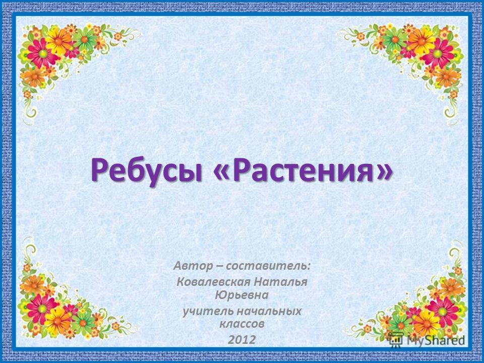 Ребусы «Растения» Автор – составитель: Ковалевская Наталья Юрьевна учитель начальных классов 2012