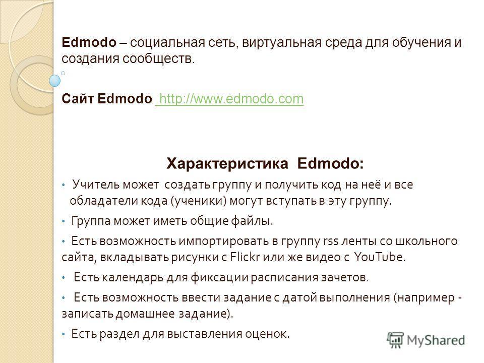 Edmodo – социальная сеть, виртуальная среда для обучения и создания сообществ. Сайт Edmodo http://www.edmodo.com http://www.edmodo.com Характеристика Edmodo: Учитель может создать группу и получить код на неё и все обладатели кода ( ученики ) могут в