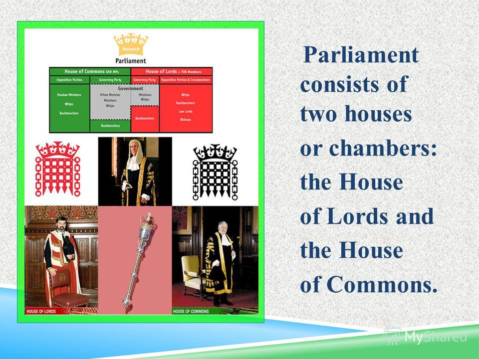 Parliament consists of two houses or chambers: the House of Lords and the House of Commons.