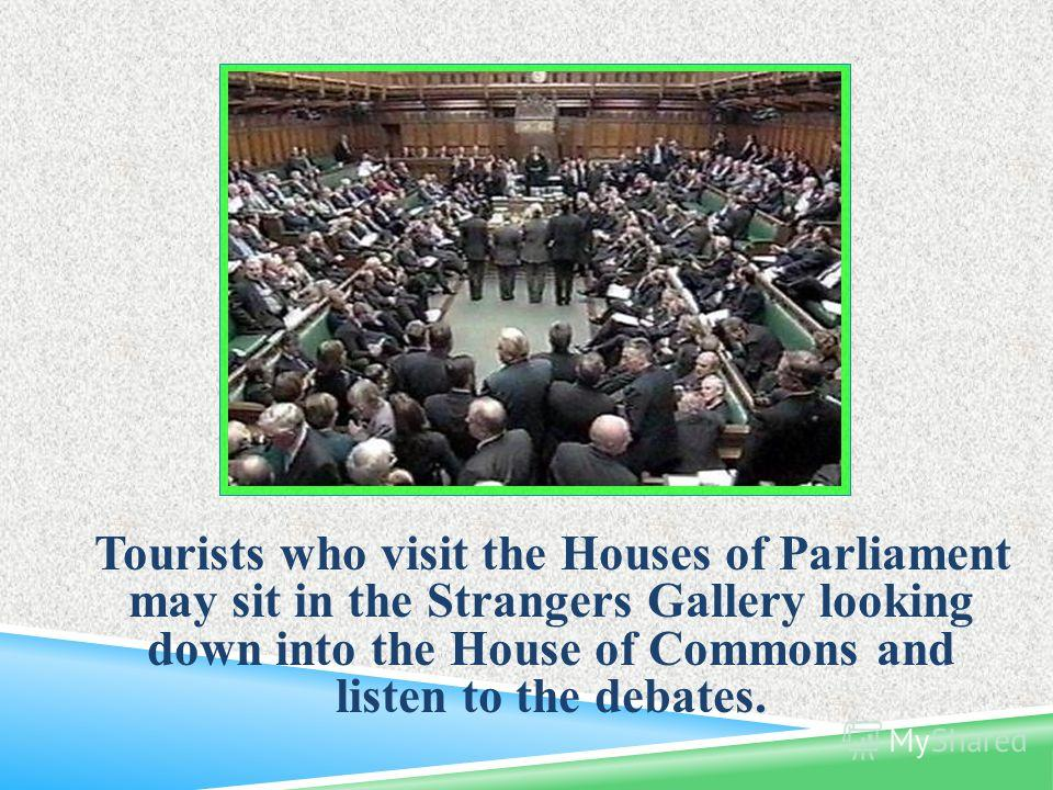 Tourists who visit the Houses of Parliament may sit in the Strangers Gallery looking down into the House of Commons and listen to the debates.