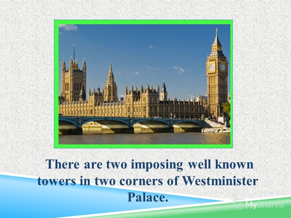 There are two imposing well known towers in two corners of Westminister Palace.