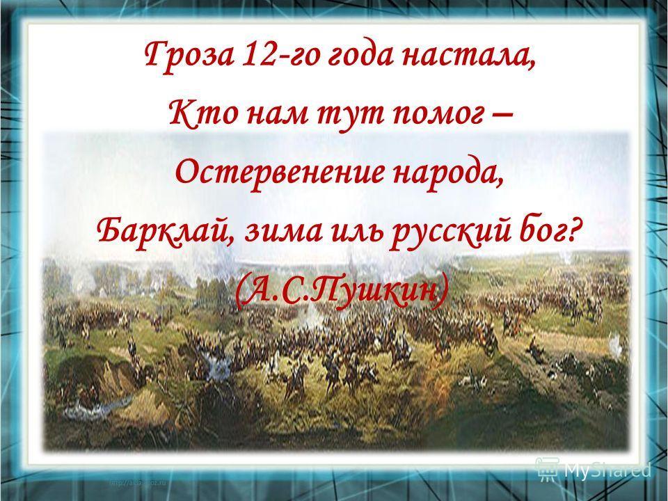 Гроза 12-го года настала, Кто нам тут помог – Остервенение народа, Барклай, зима иль русский бог? (А.С.Пушкин)