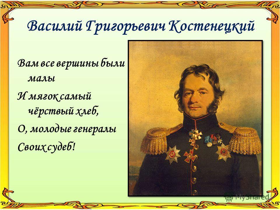Василий Григорьевич Костенецкий Вам все вершины были малы И мягок самый чёрствый хлеб, О, молодые генералы Своих судеб!