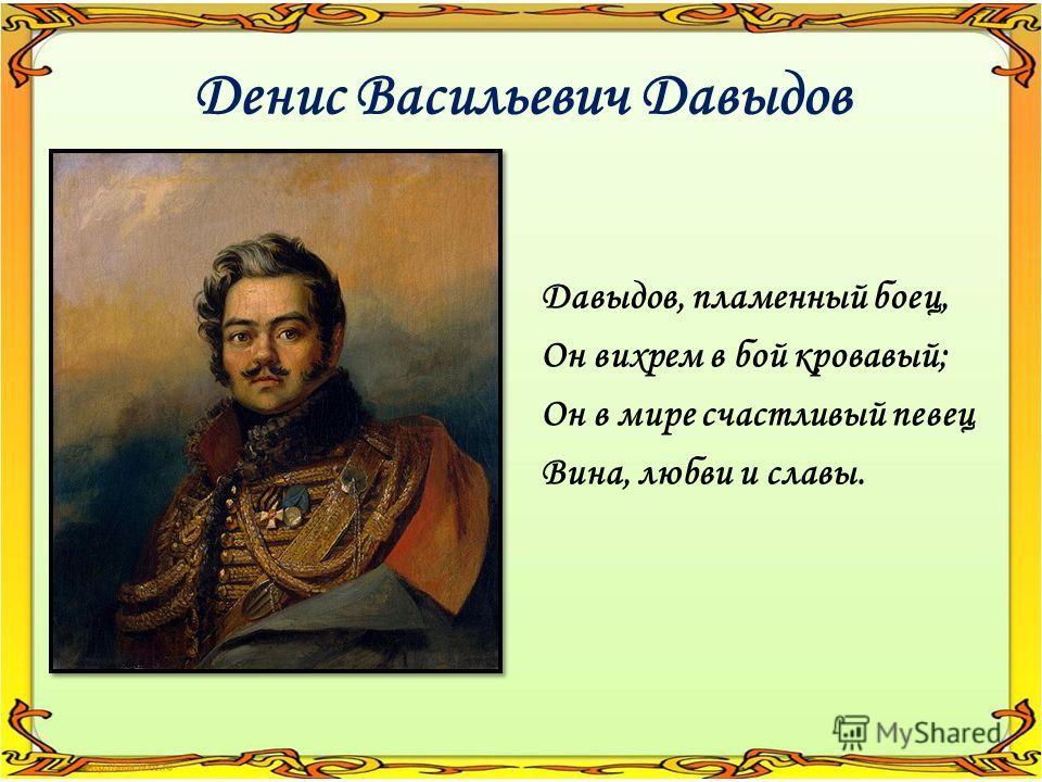 Денис Васильевич Давыдов Давыдов, пламенный боец, Он вихрем в бой кровавый; Он в мире счастливый певец Вина, любви и славы.