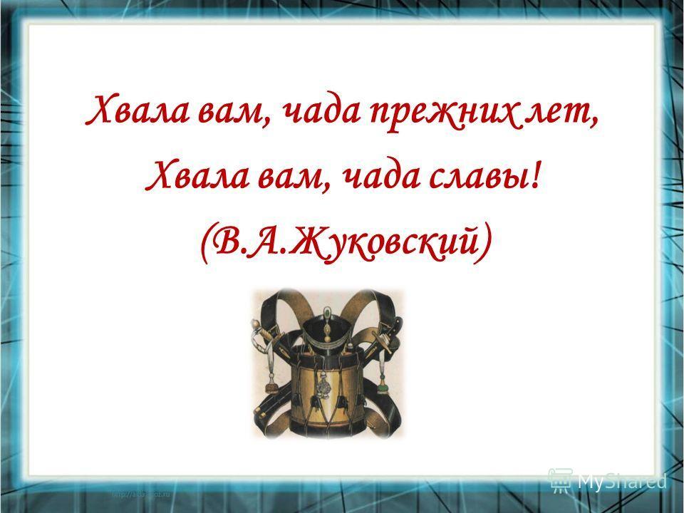 Хвала вам, чада прежних лет, Хвала вам, чада славы! (В.А.Жуковский)