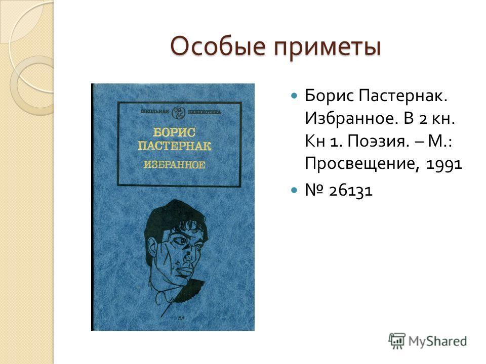 Особые приметы Борис Пастернак. Избранное. В 2 кн. Кн 1. Поэзия. – М.: Просвещение, 1991 26131