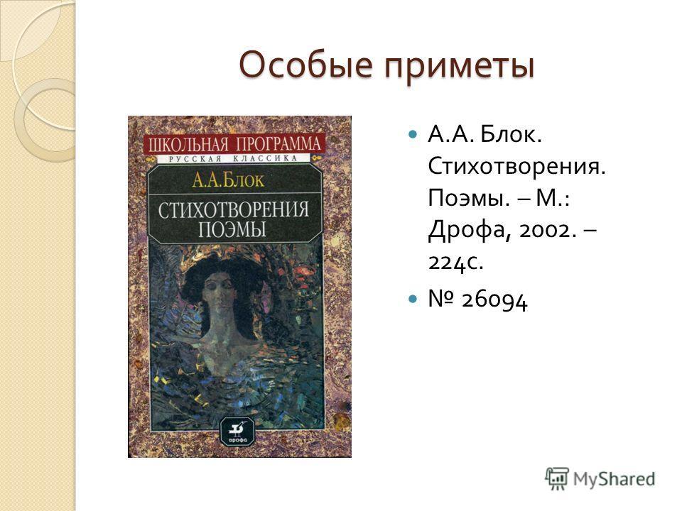 Особые приметы А. А. Блок. Стихотворения. Поэмы. – М.: Дрофа, 2002. – 224 с. 26094
