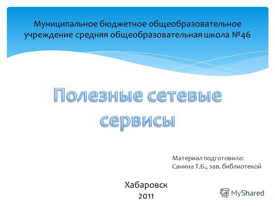 Муниципальное бюджетное общеобразовательное учреждение средняя общеобразовательная школа 46 Хабаровск 2011 Материал подготовила: Санина Т.Б., зав. библиотекой