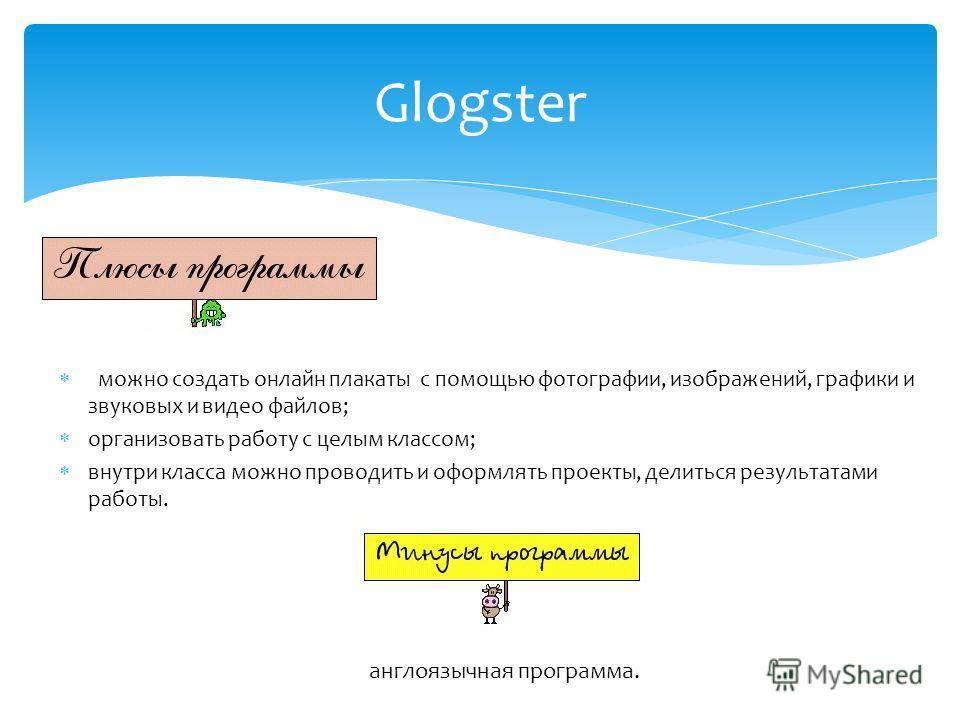 Glogster можно создать онлайн плакаты с помощью фотографии, изображений, графики и звуковых и видео файлов; организовать работу с целым классом; внутри класса можно проводить и оформлять проекты, делиться результатами работы. англоязычная программа.