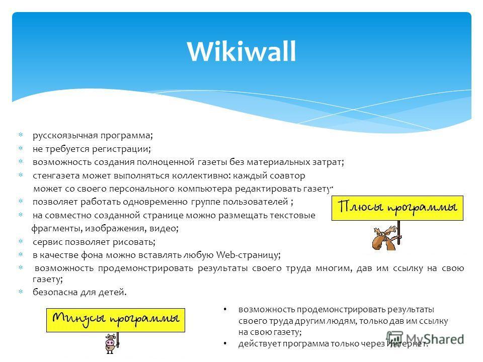 Wikiwall русскоязычная программа; не требуется регистрации; возможность создания полноценной газеты без материальных затрат; стенгазета может выполняться коллективно: каждый соавтор может со своего персонального компьютера редактировать газету; позво