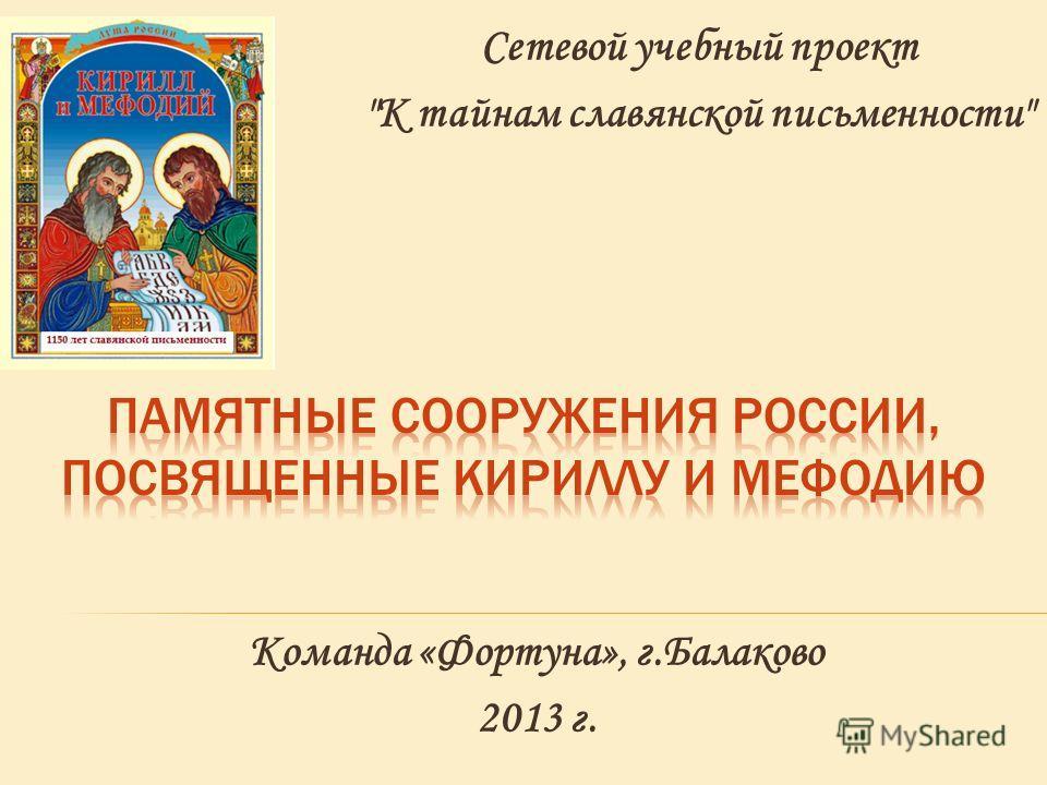 Сетевой учебный проект К тайнам славянской письменности Команда «Фортуна», г.Балаково 2013 г.