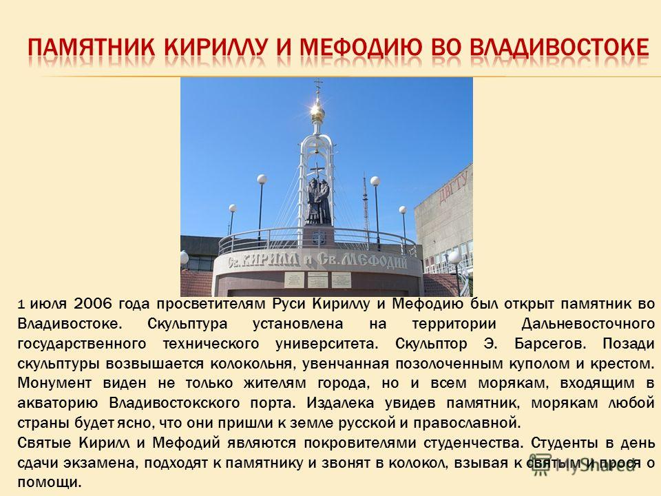 1 июля 2006 года просветителям Руси Кириллу и Мефодию был открыт памятник во Владивостоке. Скульптура установлена на территории Дальневосточного государственного технического университета. Скульптор Э. Барсегов. Позади скульптуры возвышается колоколь