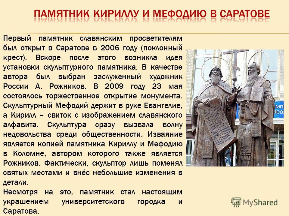 Первый памятник славянским просветителям был открыт в Саратове в 2006 году (поклонный крест). Вскоре после этого возникла идея установки скульптурного памятника. В качестве автора был выбран заслуженный художник России А. Рожников. В 2009 году 23 мая