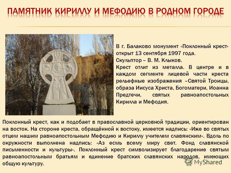 Поклонный крест, как и подобает в православной церковной традиции, ориентирован на восток. На стороне креста, обращённой к востоку, имеется надпись: «Иже во святых отцем нашим равноапостольным Мефодию и Кириллу учителем славянским». Вдоль по окружнос
