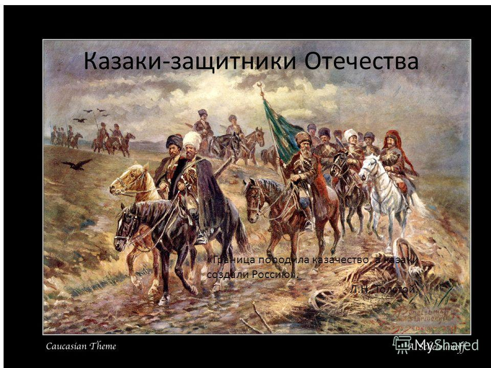 Казаки-защитники Отечества «Граница породила казачество, а казаки создали Россию». Л.Н. Толстой.
