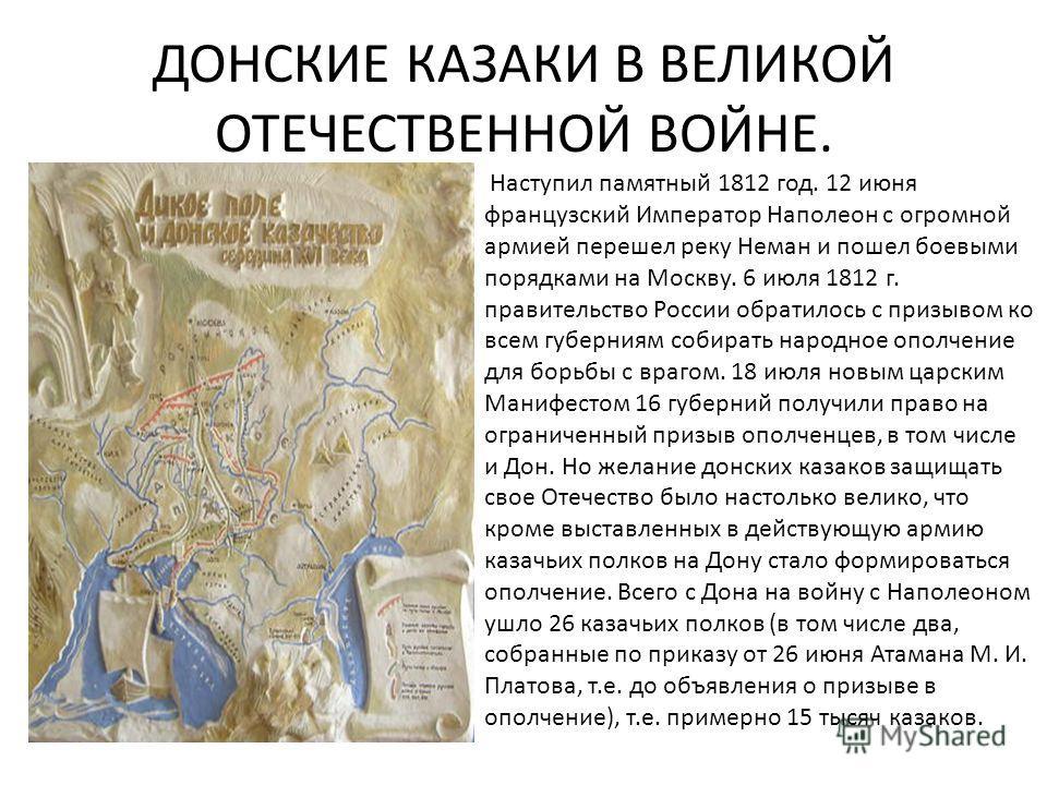 ДОНСКИЕ КАЗАКИ В ВЕЛИКОЙ ОТЕЧЕСТВЕННОЙ ВОЙНЕ. Наступил памятный 1812 год. 12 июня французский Император Наполеон с огромной армией перешел реку Неман и пошел боевыми порядками на Москву. 6 июля 1812 г. правительство России обратилось с призывом ко вс