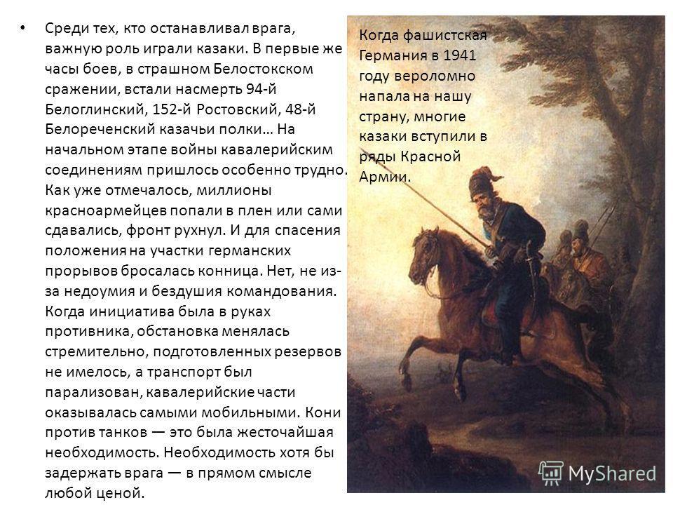 Среди тех, кто останавливал врага, важную роль играли казаки. В первые же часы боев, в страшном Белостокском сражении, встали насмерть 94-й Белоглинский, 152-й Ростовский, 48-й Белореченский казачьи полки… На начальном этапе войны кавалерийским соеди