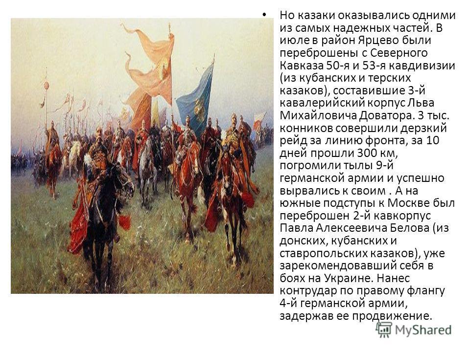 Но казаки оказывались одними из самых надежных частей. В июле в район Ярцево были переброшены с Северного Кавказа 50-я и 53-я кавдивизии (из кубанских и терских казаков), составившие 3-й кавалерийский корпус Льва Михайловича Доватора. 3 тыс. конников