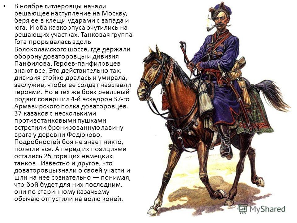 В ноябре гитлеровцы начали решающее наступление на Москву, беря ее в клещи ударами с запада и юга. И оба кавкорпуса очутились на решающих участках. Танковая группа Гота прорывалась вдоль Волоколамского шоссе, где держали оборону доваторовцы и дивизия