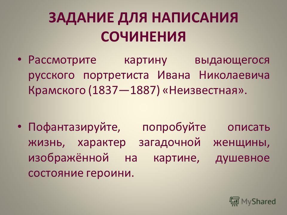 ЗАДАНИЕ ДЛЯ НАПИСАНИЯ СОЧИНЕНИЯ Рассмотрите картину выдающегося русского портретиста Ивана Николаевича Крамского (18371887) «Неизвестная». Пофантазируйте, попробуйте описать жизнь, характер загадочной женщины, изображённой на картине, душевное состоя