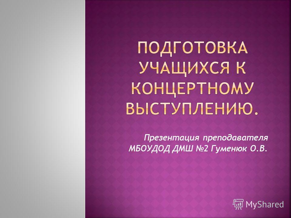 Презентация преподавателя МБОУДОД ДМШ 2 Гуменюк О.В.