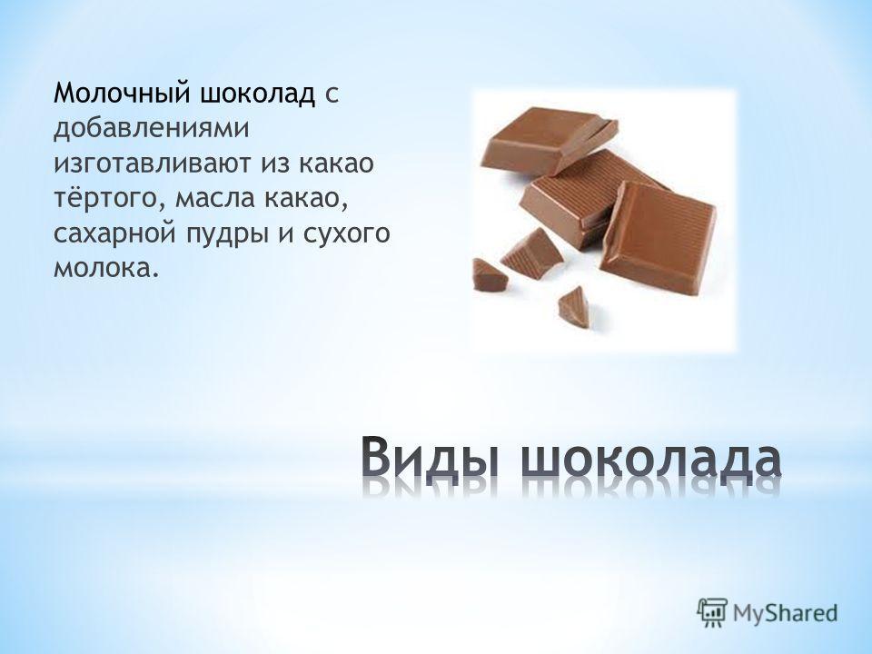 Молочный шоколад с добавлениями изготавливают из какао тёртого, масла какао, сахарной пудры и сухого молока.