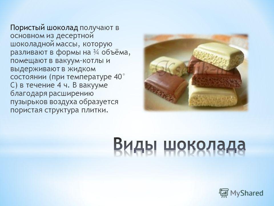 Пористый шоколад получают в основном из десертной шоколадной массы, которую разливают в формы на ¾ объёма, помещают в вакуум-котлы и выдерживают в жидком состоянии (при температуре 40° С) в течение 4 ч. В вакууме благодаря расширению пузырьков воздух