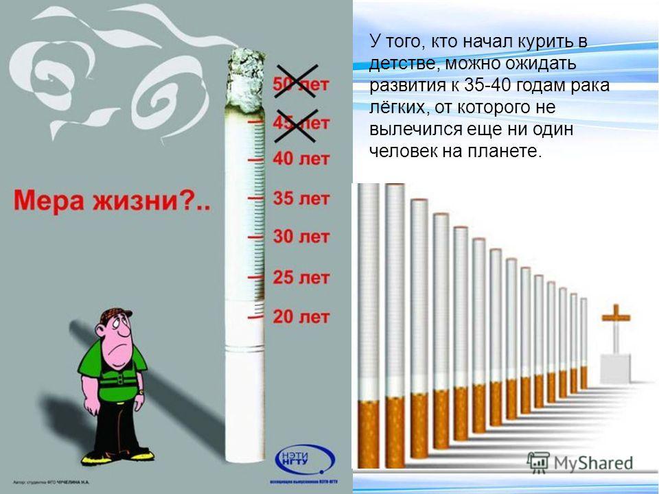 У того, кто начал курить в детстве, можно ожидать развития к 35-40 годам рака лёгких, от которого не вылечился еще ни один человек на планете.