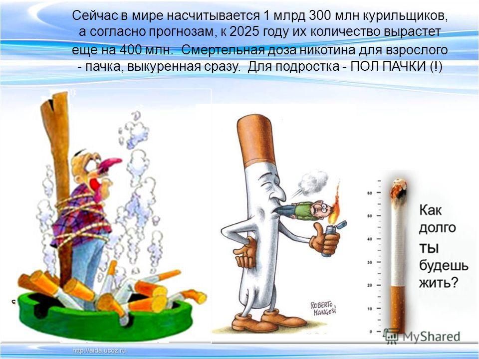 Сейчас в мире насчитывается 1 млрд 300 млн курильщиков, а согласно прогнозам, к 2025 году их количество вырастет еще на 400 млн. Смертельная доза никотина для взрослого - пачка, выкуренная сразу. Для подростка - ПОЛ ПАЧКИ (!)