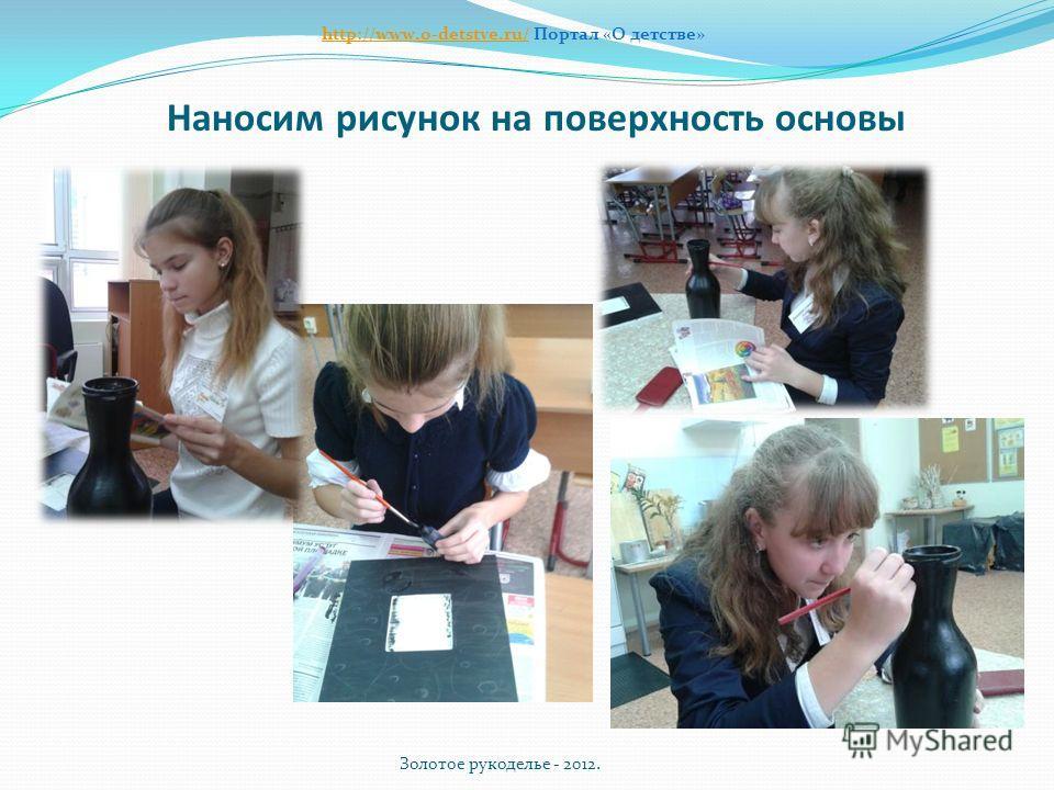 Наносим рисунок на поверхность основы Золотое рукоделье - 2012. http://www.o-detstve.ru/http://www.o-detstve.ru/ Портал «О детстве»