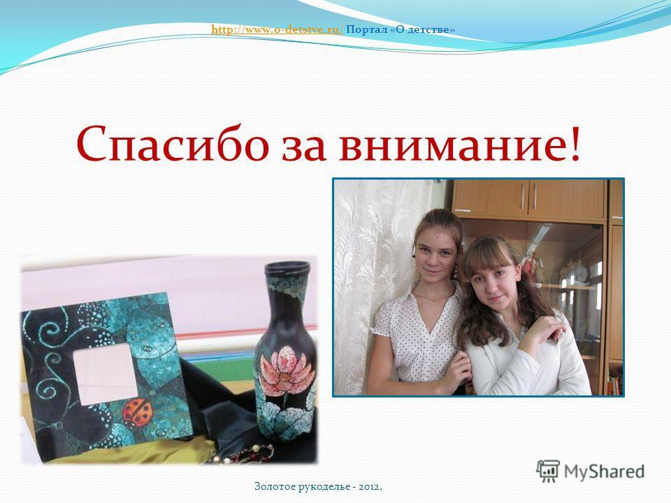 Спасибо за внимание! Золотое рукоделье - 2012. http://www.o-detstve.ru/http://www.o-detstve.ru/ Портал «О детстве»