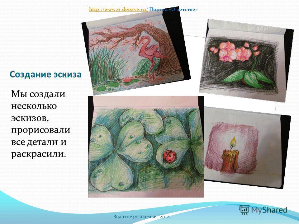 Создание эскиза Мы создали несколько эскизов, прорисовали все детали и раскрасили. Золотое рукоделье - 2012. http://www.o-detstve.ru/http://www.o-detstve.ru/ Портал «О детстве»