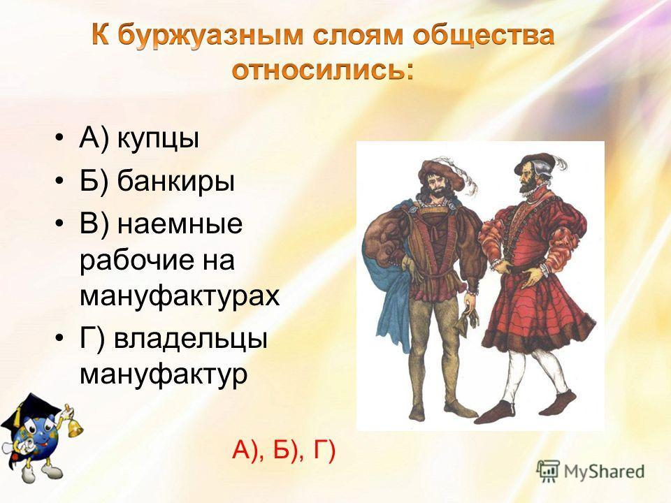А) купцы Б) банкиры В) наемные рабочие на мануфактурах Г) владельцы мануфактур А), Б), Г)