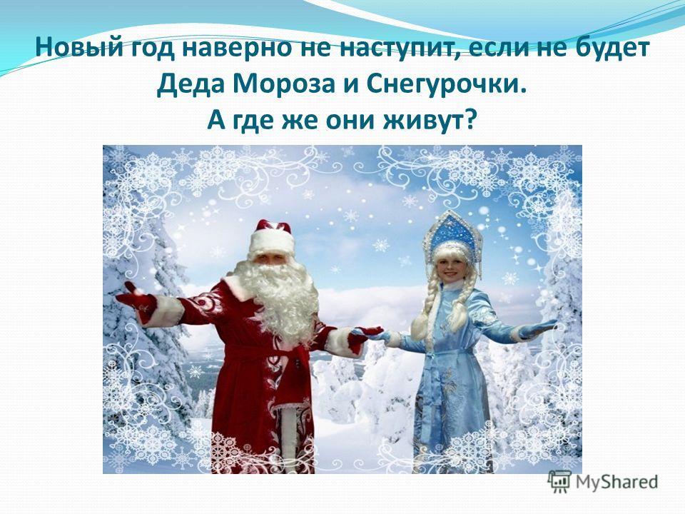 Новый год наверно не наступит, если не будет Деда Мороза и Снегурочки. А где же они живут?