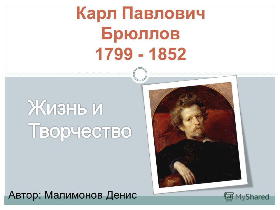Карл Павлович Брюллов 1799 - 1852 Автор: Малимонов Денис