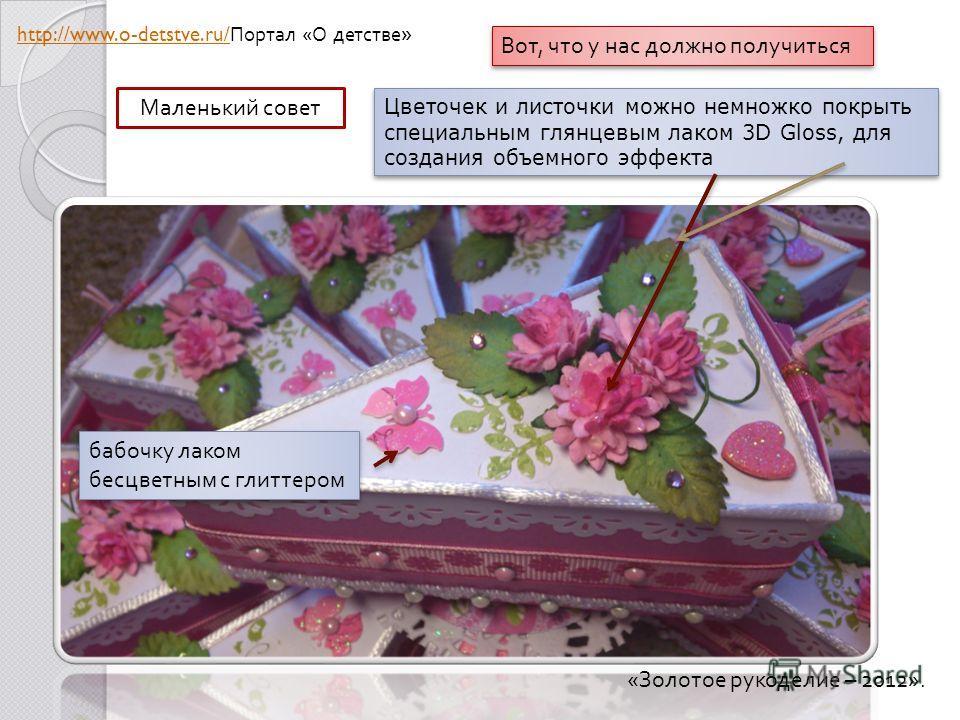 Вот, что у нас должно получиться Маленький совет Цветочек и листочки можно немножко покрыть специальным глянцевым лаком 3D Gloss, для создания объемного эффекта бабочку лаком бесцветным с глиттером « Золотое рукоделие – 2012». http://www.o-detstve.ru