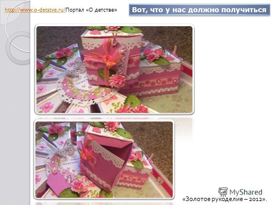Вот, что у нас должно получиться « Золотое рукоделие – 2012». http://www.o-detstve.ru/ http://www.o-detstve.ru/ Портал « О детстве »