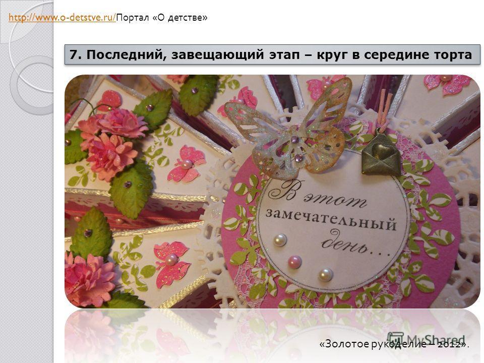 7. Последний, завещающий этап – круг в середине торта « Золотое рукоделие – 2012». http://www.o-detstve.ru/ http://www.o-detstve.ru/ Портал « О детстве »