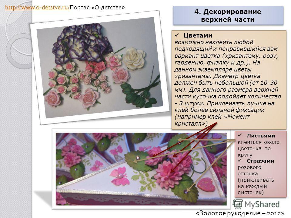 4. Декорирование верхней части 4. Декорирование верхней части Цветами возможно наклеить любой подходящий и понравившийся вам вариант цветка (хризантему, розу, гардению, фиалку и др.). На данном экземпляре цветы хризантемы. Диаметр цветка должен быть